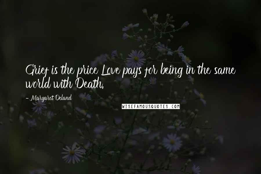 Margaret Deland quotes: Grief is the price Love pays for being in the same world with Death.