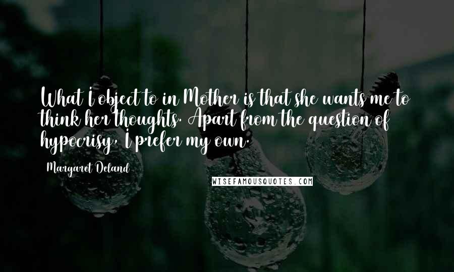 Margaret Deland quotes: What I object to in Mother is that she wants me to think her thoughts. Apart from the question of hypocrisy, I prefer my own.