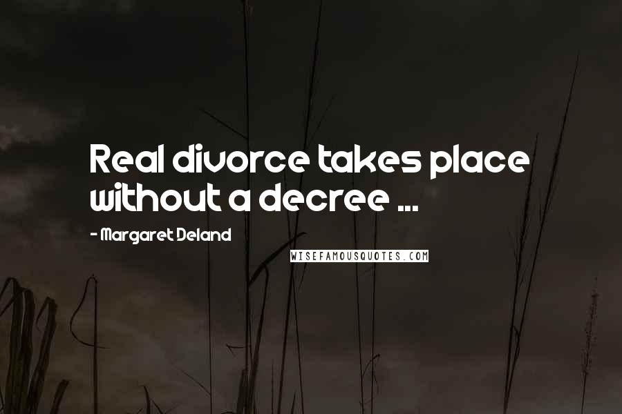 Margaret Deland quotes: Real divorce takes place without a decree ...