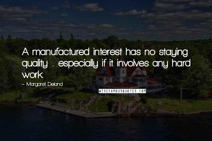 Margaret Deland quotes: A manufactured interest has no staying quality - especially if it involves any hard work.