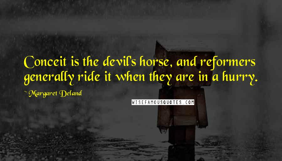 Margaret Deland quotes: Conceit is the devil's horse, and reformers generally ride it when they are in a hurry.