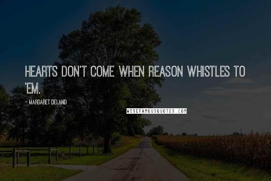 Margaret Deland quotes: Hearts don't come when Reason whistles to 'em.