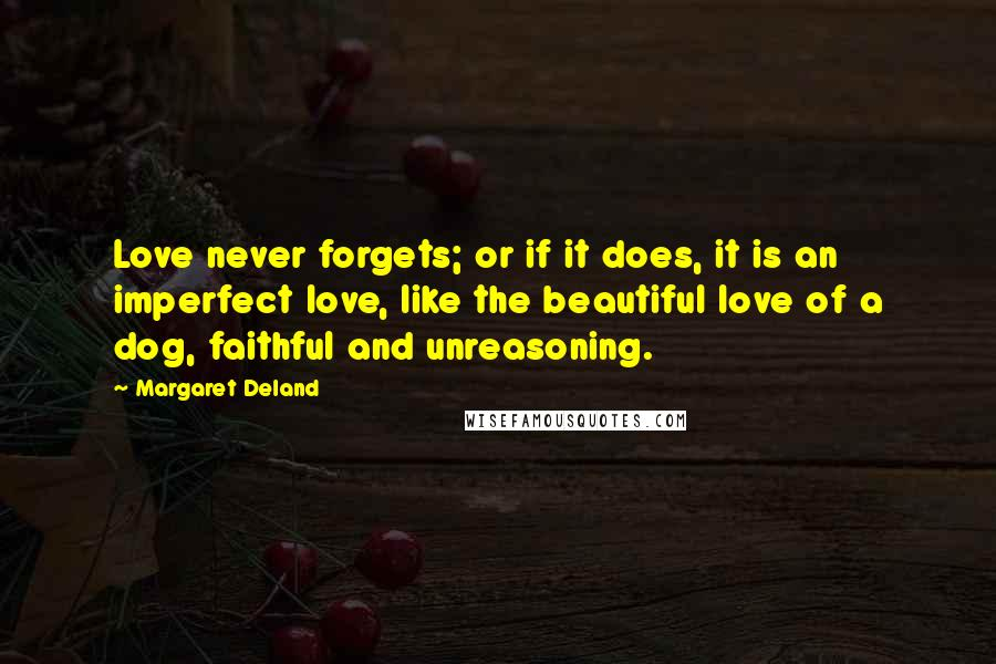 Margaret Deland quotes: Love never forgets; or if it does, it is an imperfect love, like the beautiful love of a dog, faithful and unreasoning.