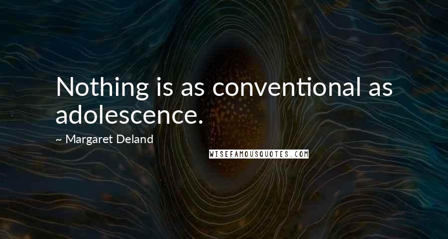 Margaret Deland quotes: Nothing is as conventional as adolescence.