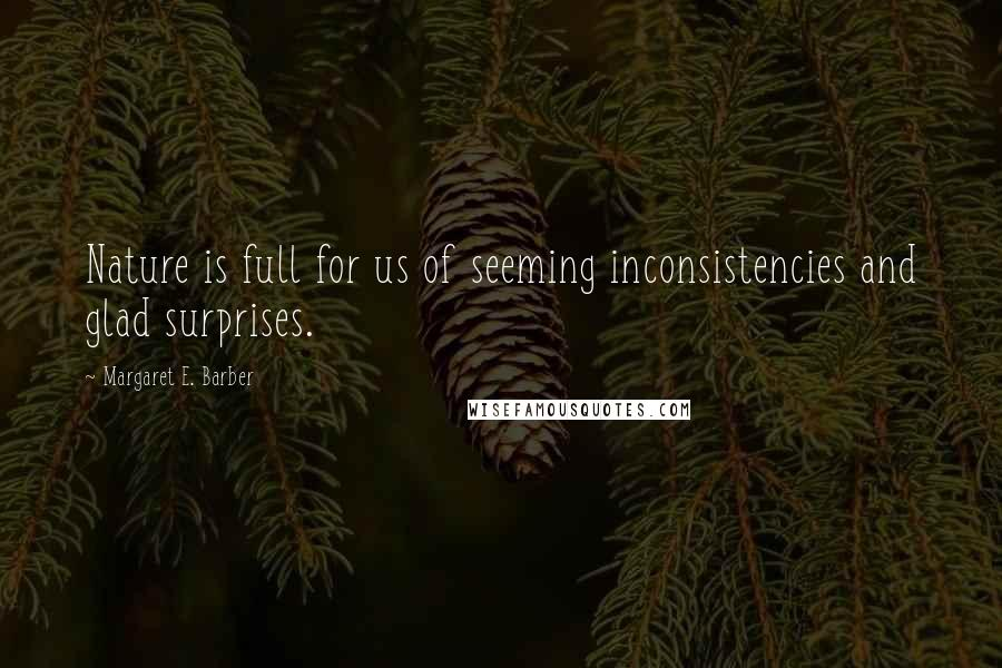 Margaret E. Barber quotes: Nature is full for us of seeming inconsistencies and glad surprises.