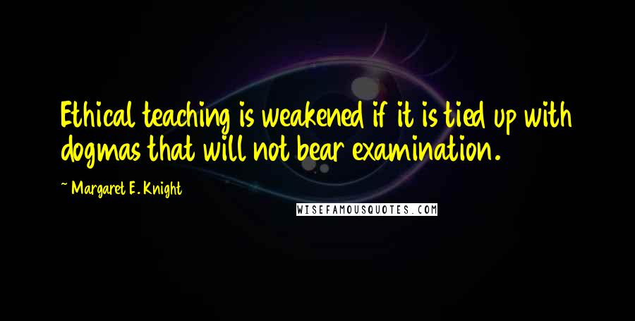 Margaret E. Knight quotes: Ethical teaching is weakened if it is tied up with dogmas that will not bear examination.