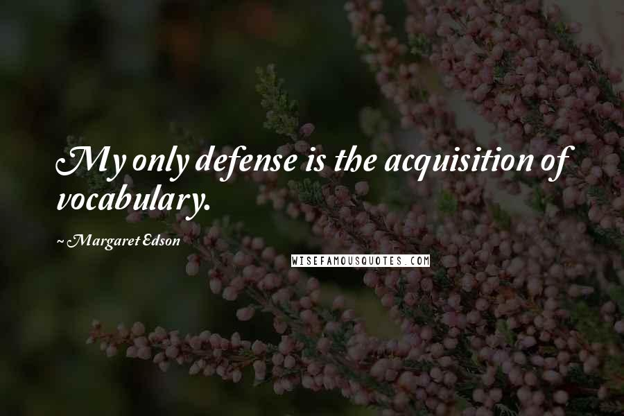 Margaret Edson quotes: My only defense is the acquisition of vocabulary.