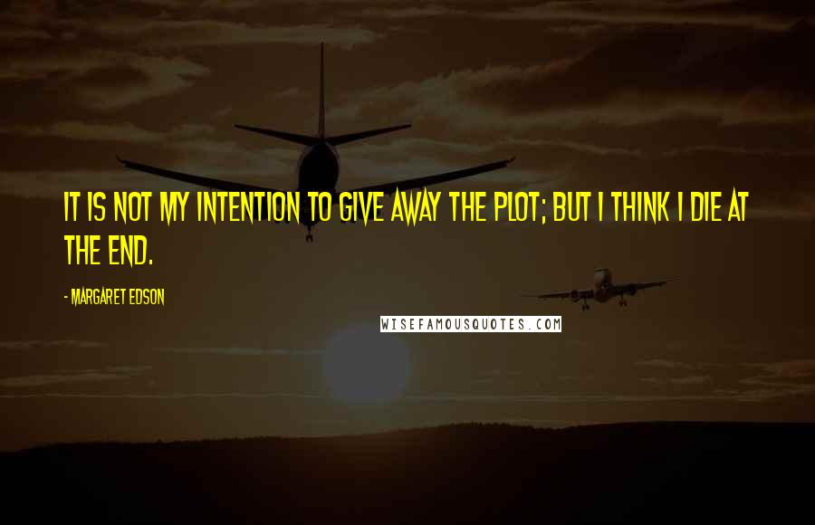 Margaret Edson quotes: It is not my intention to give away the plot; but I think I die at the end.