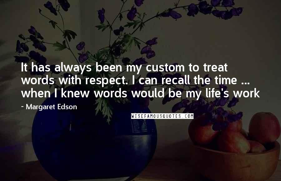 Margaret Edson quotes: It has always been my custom to treat words with respect. I can recall the time ... when I knew words would be my life's work