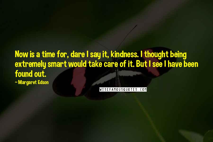 Margaret Edson quotes: Now is a time for, dare I say it, kindness. I thought being extremely smart would take care of it. But I see I have been found out.