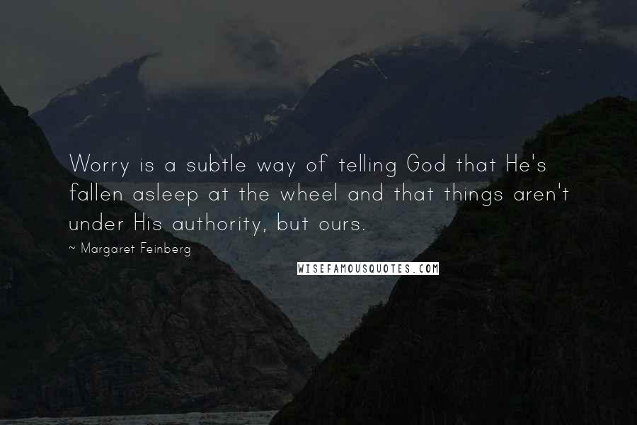 Margaret Feinberg quotes: Worry is a subtle way of telling God that He's fallen asleep at the wheel and that things aren't under His authority, but ours.