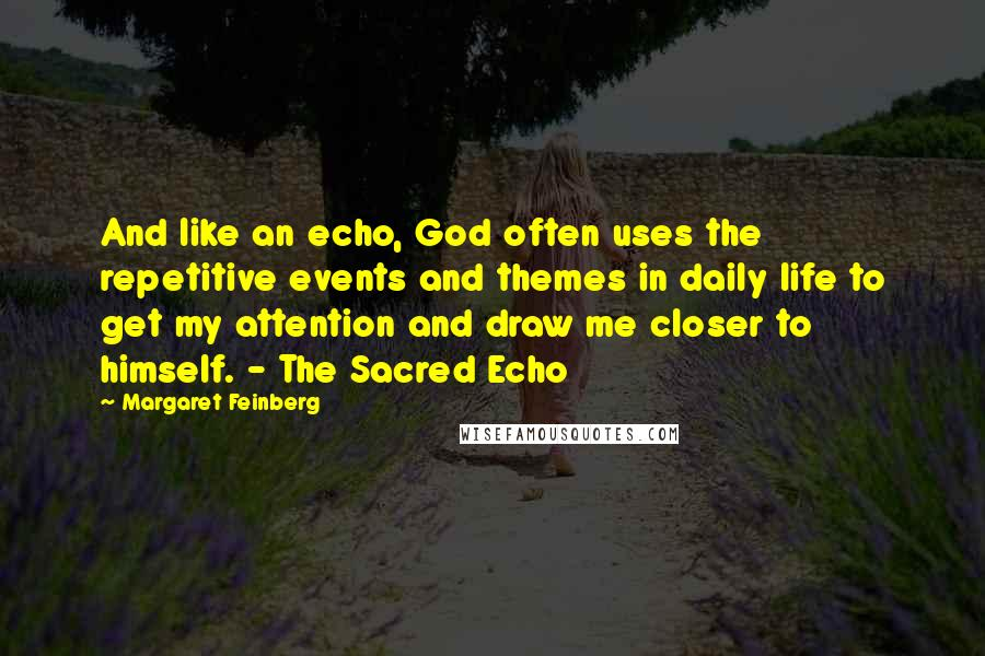 Margaret Feinberg quotes: And like an echo, God often uses the repetitive events and themes in daily life to get my attention and draw me closer to himself. - The Sacred Echo