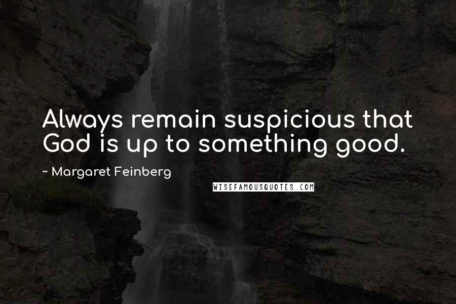 Margaret Feinberg quotes: Always remain suspicious that God is up to something good.