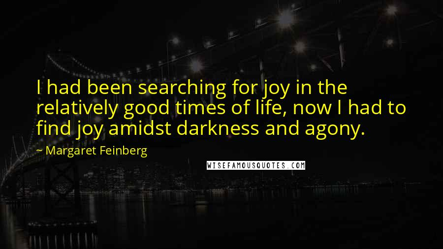 Margaret Feinberg quotes: I had been searching for joy in the relatively good times of life, now I had to find joy amidst darkness and agony.