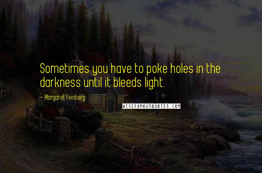 Margaret Feinberg quotes: Sometimes you have to poke holes in the darkness until it bleeds light.