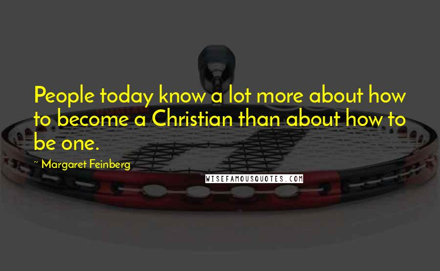 Margaret Feinberg quotes: People today know a lot more about how to become a Christian than about how to be one.