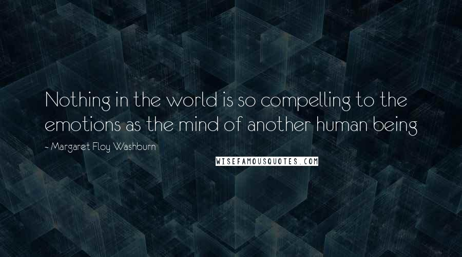 Margaret Floy Washburn quotes: Nothing in the world is so compelling to the emotions as the mind of another human being