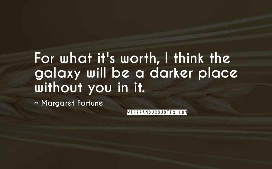 Margaret Fortune quotes: For what it's worth, I think the galaxy will be a darker place without you in it.