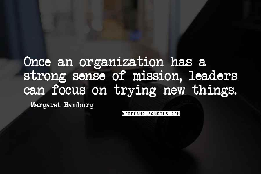 Margaret Hamburg quotes: Once an organization has a strong sense of mission, leaders can focus on trying new things.