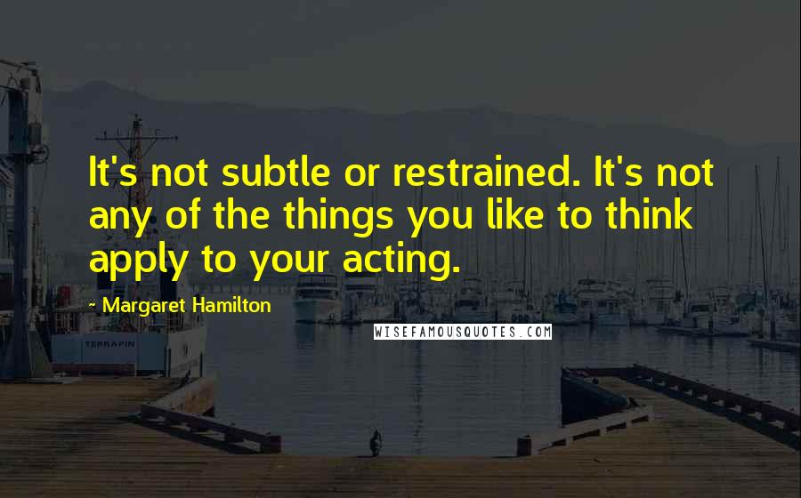 Margaret Hamilton quotes: It's not subtle or restrained. It's not any of the things you like to think apply to your acting.