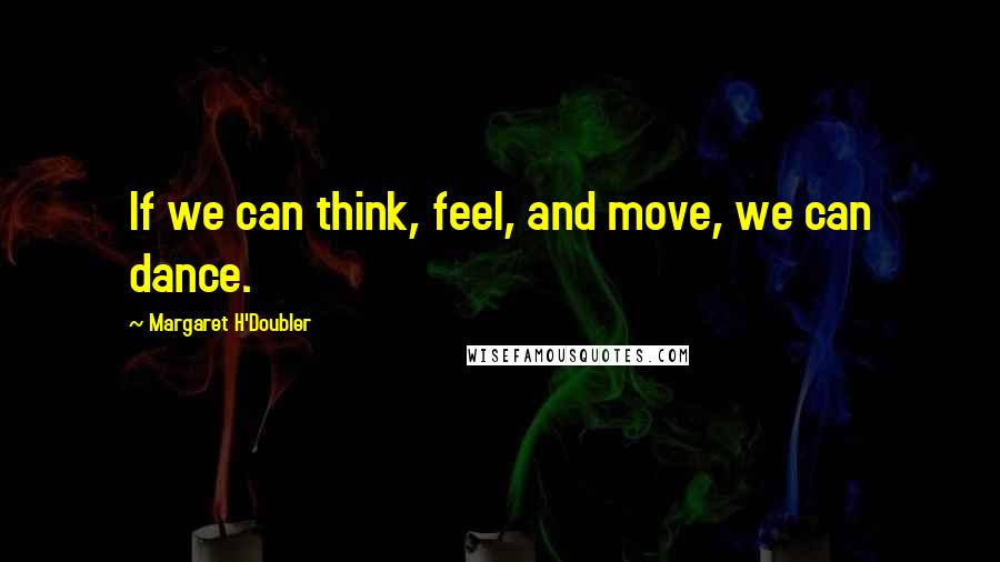 Margaret H'Doubler quotes: If we can think, feel, and move, we can dance.