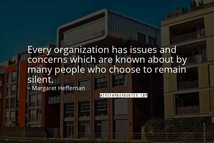 Margaret Heffernan quotes: Every organization has issues and concerns which are known about by many people who choose to remain silent.