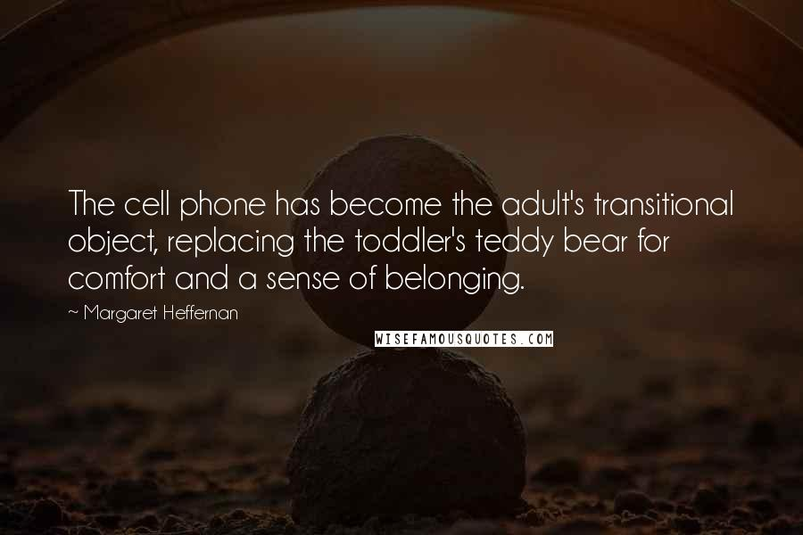 Margaret Heffernan quotes: The cell phone has become the adult's transitional object, replacing the toddler's teddy bear for comfort and a sense of belonging.