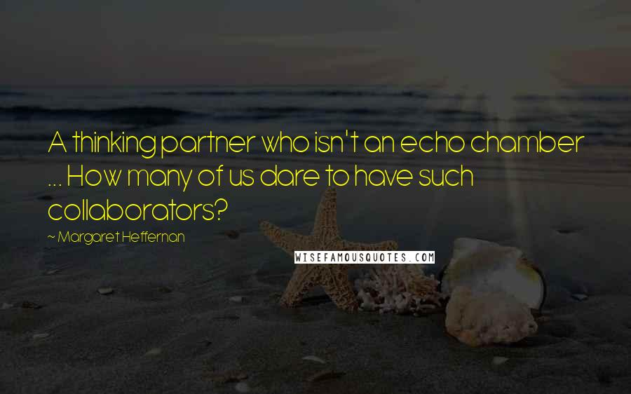 Margaret Heffernan quotes: A thinking partner who isn't an echo chamber ... How many of us dare to have such collaborators?