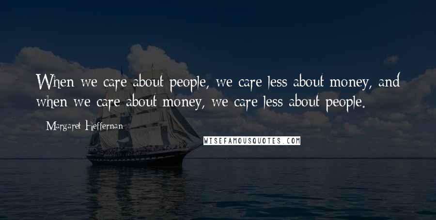 Margaret Heffernan quotes: When we care about people, we care less about money, and when we care about money, we care less about people.