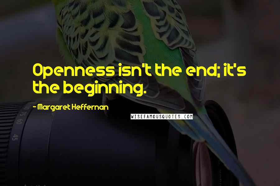 Margaret Heffernan quotes: Openness isn't the end; it's the beginning.