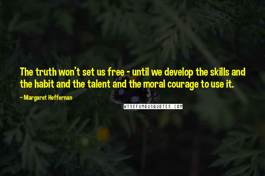Margaret Heffernan quotes: The truth won't set us free - until we develop the skills and the habit and the talent and the moral courage to use it.