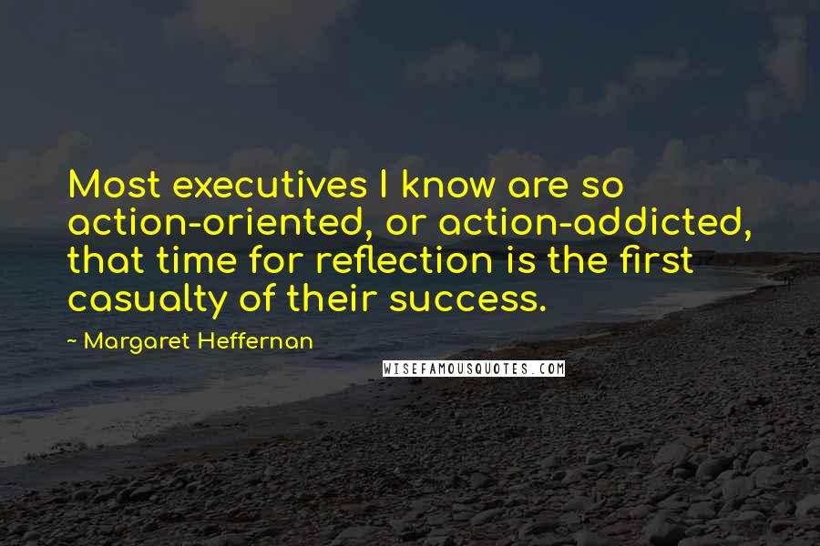 Margaret Heffernan quotes: Most executives I know are so action-oriented, or action-addicted, that time for reflection is the first casualty of their success.