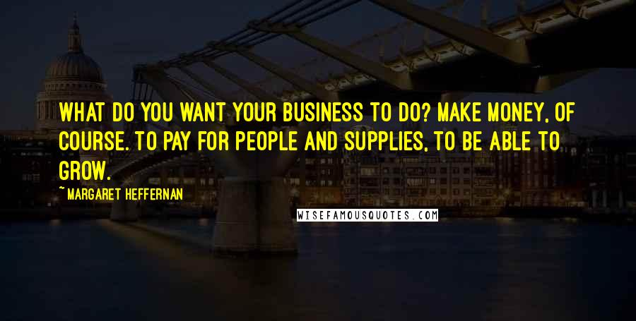 Margaret Heffernan quotes: What do you want your business to do? Make money, of course. To pay for people and supplies, to be able to grow.
