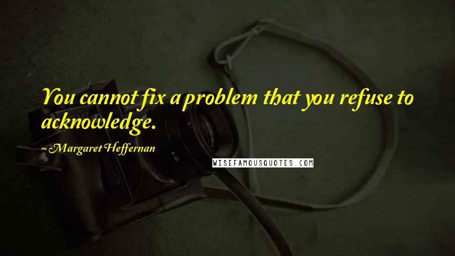 Margaret Heffernan quotes: You cannot fix a problem that you refuse to acknowledge.