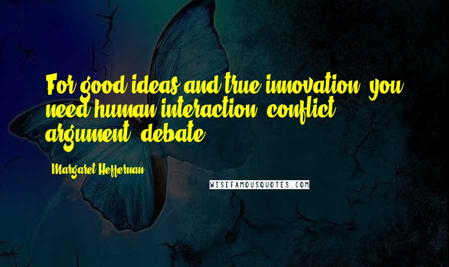 Margaret Heffernan quotes: For good ideas and true innovation, you need human interaction, conflict, argument, debate.