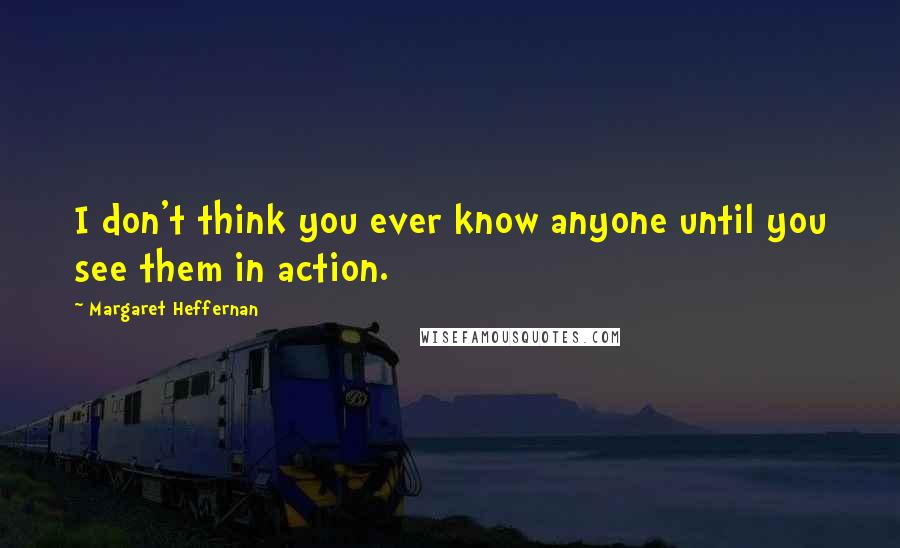 Margaret Heffernan quotes: I don't think you ever know anyone until you see them in action.