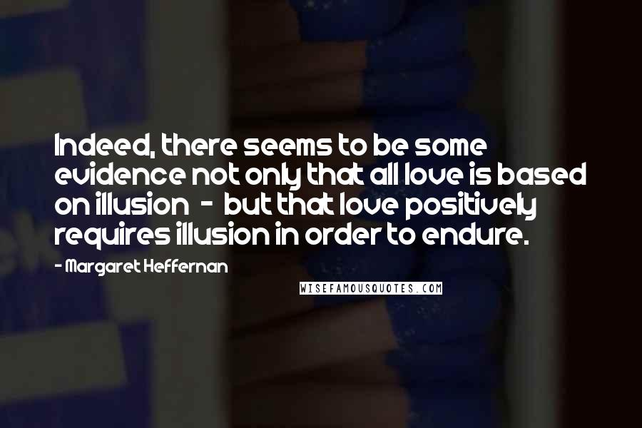 Margaret Heffernan quotes: Indeed, there seems to be some evidence not only that all love is based on illusion - but that love positively requires illusion in order to endure.