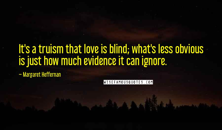 Margaret Heffernan quotes: It's a truism that love is blind; what's less obvious is just how much evidence it can ignore.