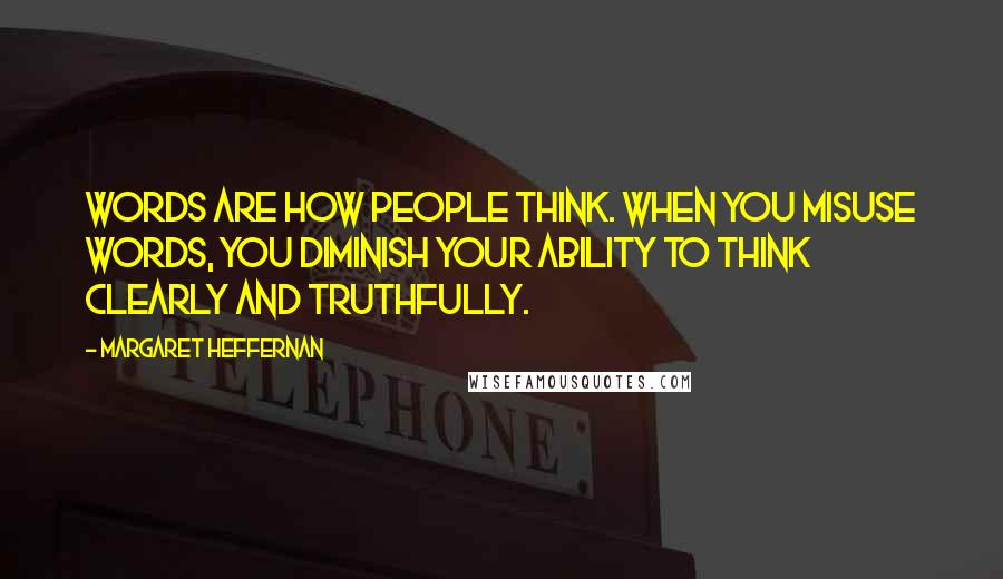 Margaret Heffernan quotes: Words are how people think. When you misuse words, you diminish your ability to think clearly and truthfully.