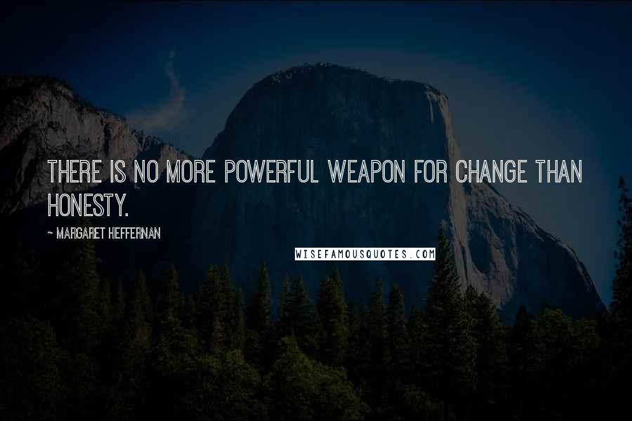 Margaret Heffernan quotes: There is no more powerful weapon for change than honesty.