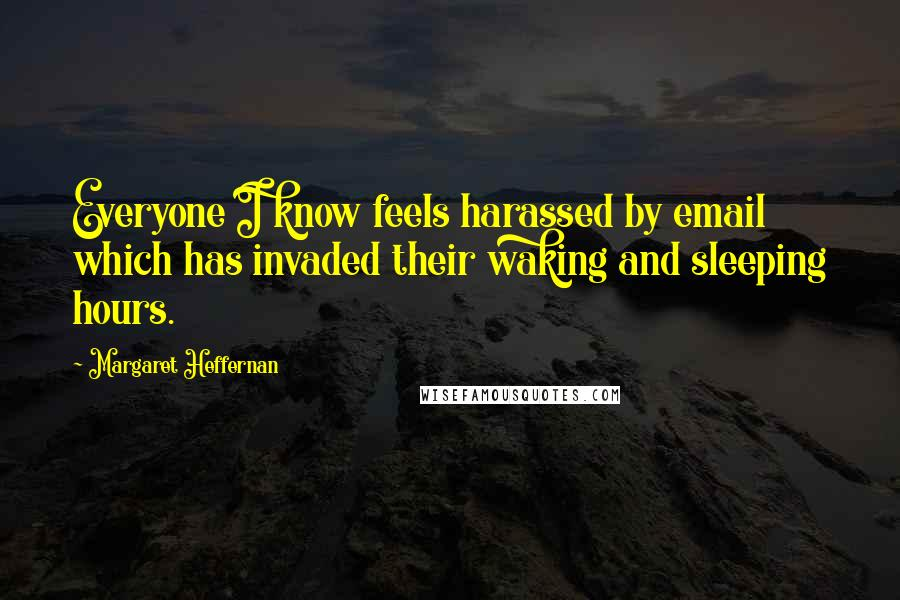 Margaret Heffernan quotes: Everyone I know feels harassed by email which has invaded their waking and sleeping hours.