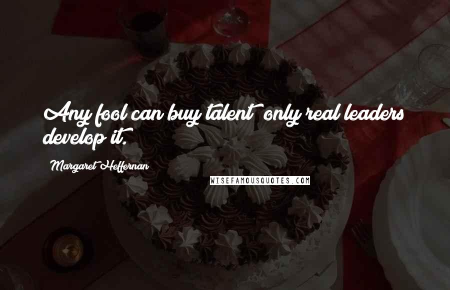 Margaret Heffernan quotes: Any fool can buy talent; only real leaders develop it.