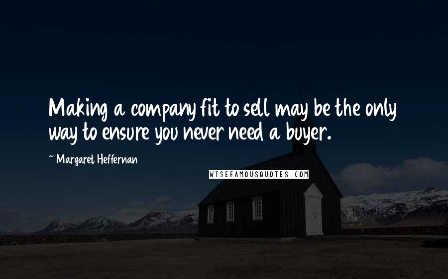 Margaret Heffernan quotes: Making a company fit to sell may be the only way to ensure you never need a buyer.