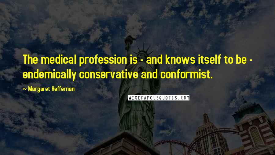 Margaret Heffernan quotes: The medical profession is - and knows itself to be - endemically conservative and conformist.