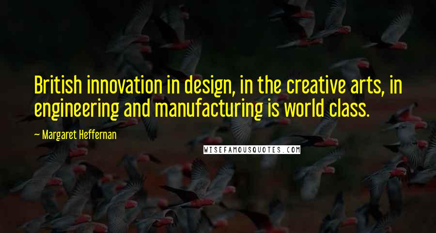 Margaret Heffernan quotes: British innovation in design, in the creative arts, in engineering and manufacturing is world class.
