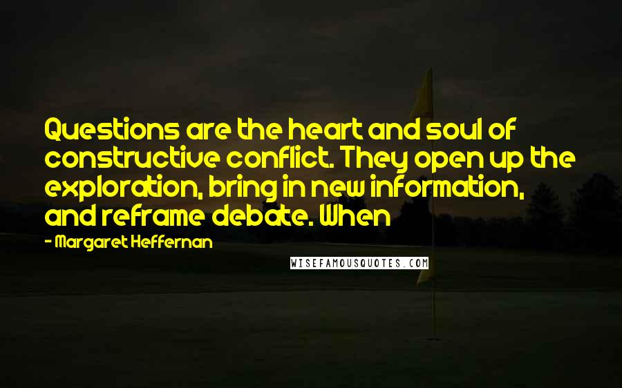 Margaret Heffernan quotes: Questions are the heart and soul of constructive conflict. They open up the exploration, bring in new information, and reframe debate. When