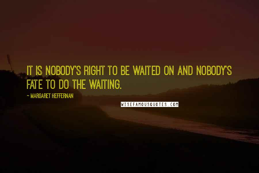 Margaret Heffernan quotes: It is nobody's right to be waited on and nobody's fate to do the waiting.