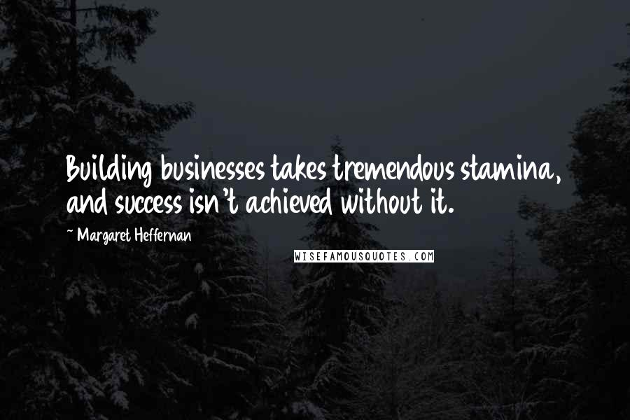 Margaret Heffernan quotes: Building businesses takes tremendous stamina, and success isn't achieved without it.