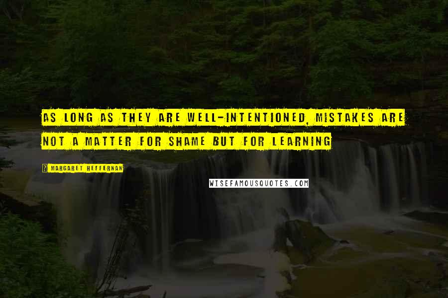 Margaret Heffernan quotes: As long as they are well-intentioned, mistakes are not a matter for shame but for learning