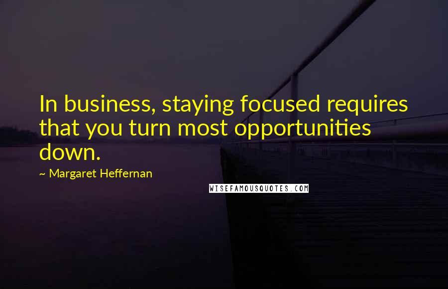 Margaret Heffernan quotes: In business, staying focused requires that you turn most opportunities down.
